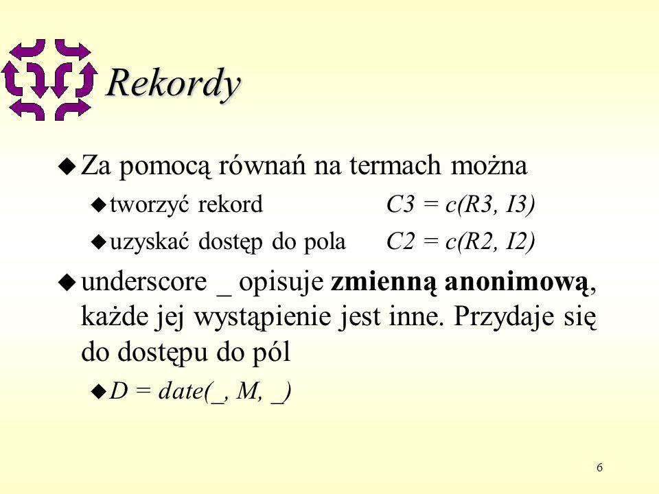 6 Rekordy u Za pomocą równań na termach można u tworzyć rekordC3 = c(R3, I3) u uzyskać dostęp do pola C2 = c(R2, I2) u underscore _ opisuje zmienną anonimową, każde jej wystąpienie jest inne.