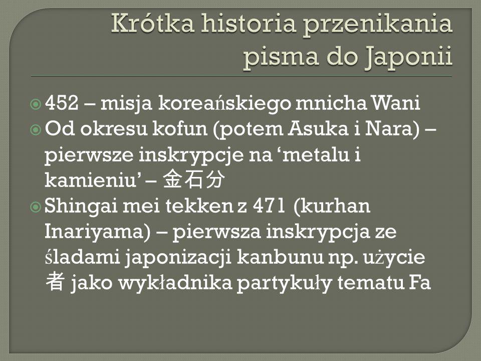  452 – misja korea ń skiego mnicha Wani  Od okresu kofun (potem Asuka i Nara) – pierwsze inskrypcje na 'metalu i kamieniu' – 金石分  Shingai mei tekken z 471 (kurhan Inariyama) – pierwsza inskrypcja ze ś ladami japonizacji kanbunu np.