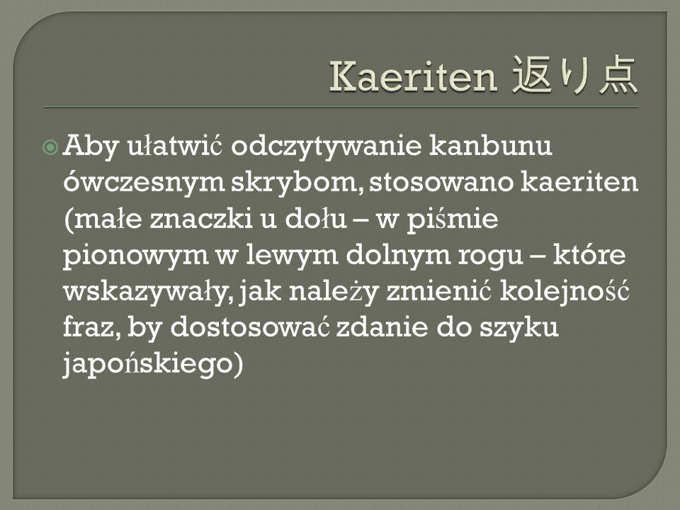  Aby u ł atwi ć odczytywanie kanbunu ówczesnym skrybom, stosowano kaeriten (ma ł e znaczki u do ł u – w pi ś mie pionowym w lewym dolnym rogu – które wskazywa ł y, jak nale ż y zmieni ć kolejno ść fraz, by dostosowa ć zdanie do szyku japo ń skiego)