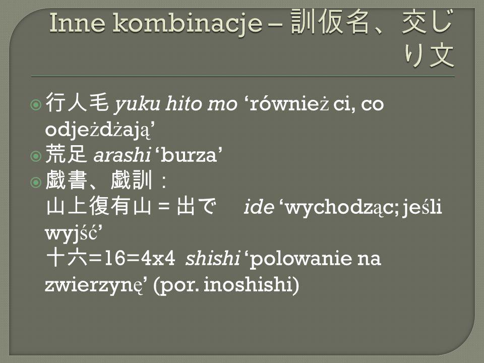  行人毛 yuku hito mo 'równie ż ci, co odje ż d ż aj ą '  荒足 arashi 'burza'  戯書、戯訓: 山上復有山=出で ide 'wychodz ą c; je ś li wyj ść ' 十六 =16=4x4 shishi 'polowanie na zwierzyn ę ' (por.