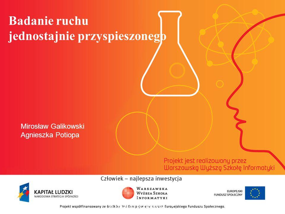 Badanie ruchu jednostajnie przyspieszonego informatyka + 2 Mirosław Galikowski Agnieszka Potiopa