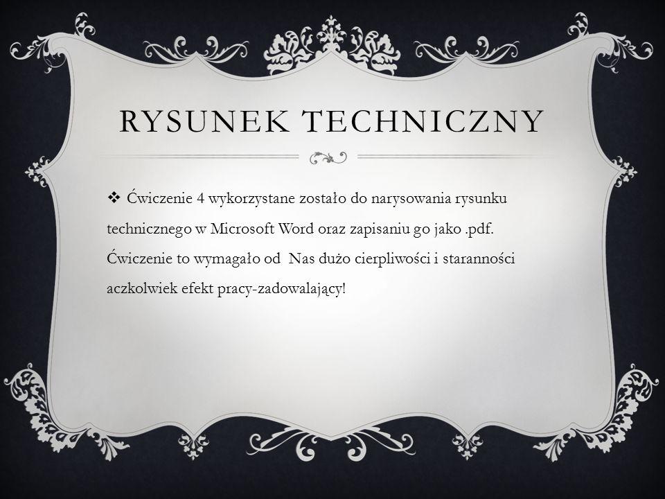 RYSUNEK TECHNICZNY  Ćwiczenie 4 wykorzystane zostało do narysowania rysunku technicznego w Microsoft Word oraz zapisaniu go jako.pdf. Ćwiczenie to wy