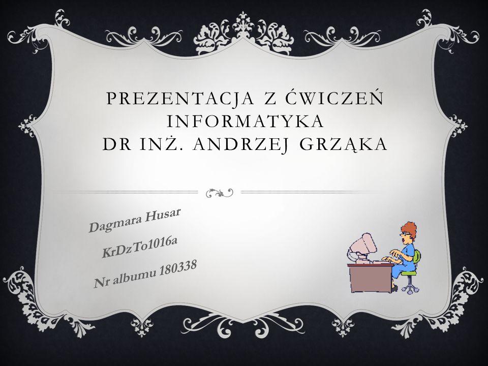 PREZENTACJA Z ĆWICZEŃ INFORMATYKA DR INŻ. ANDRZEJ GRZĄKA Dagmara Husar KrDzTo1016a Nr albumu 180338