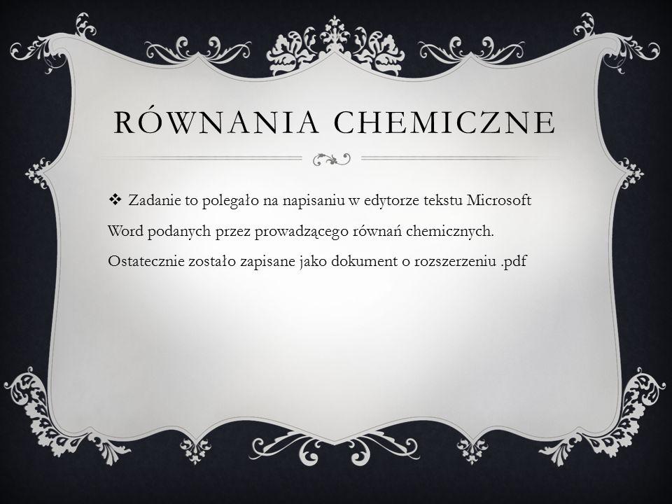 RÓWNANIA CHEMICZNE  Zadanie to polegało na napisaniu w edytorze tekstu Microsoft Word podanych przez prowadzącego równań chemicznych. Ostatecznie zos