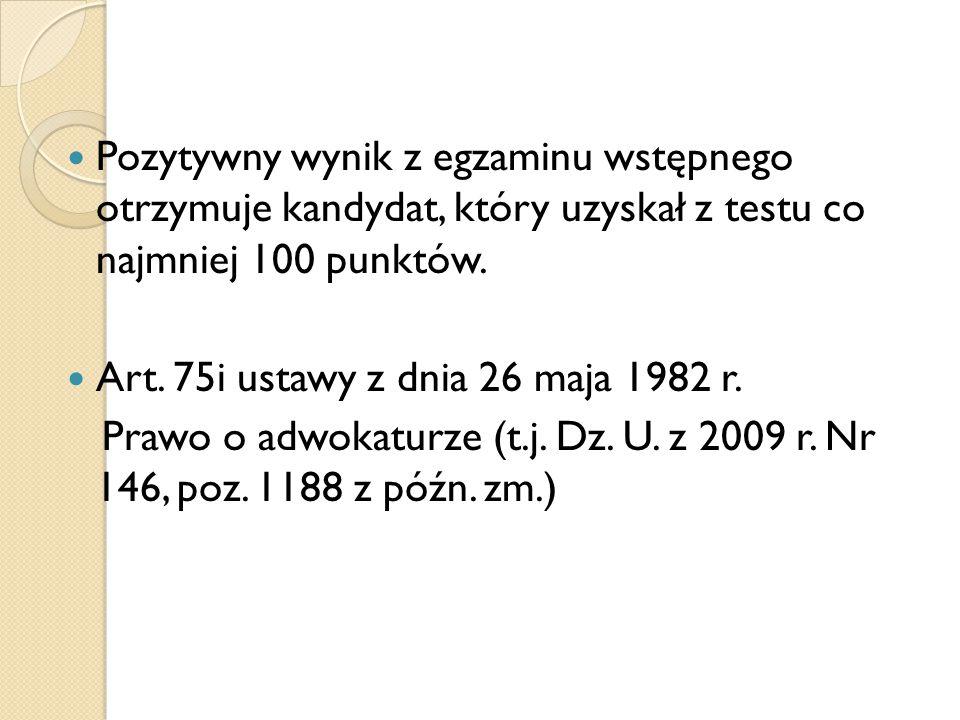 Pozytywny wynik z egzaminu wstępnego otrzymuje kandydat, który uzyskał z testu co najmniej 100 punktów. Art. 75i ustawy z dnia 26 maja 1982 r. Prawo o