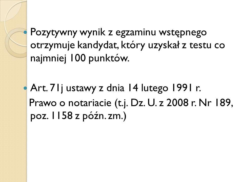 Pozytywny wynik z egzaminu wstępnego otrzymuje kandydat, który uzyskał z testu co najmniej 100 punktów. Art. 71j ustawy z dnia 14 lutego 1991 r. Prawo