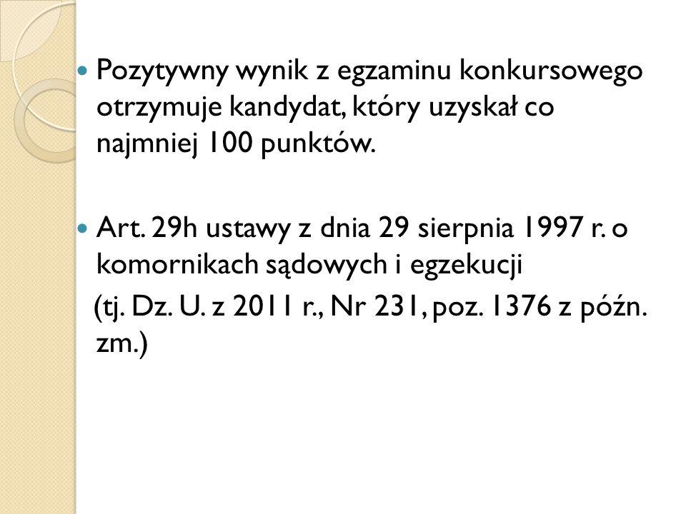 Pozytywny wynik z egzaminu konkursowego otrzymuje kandydat, który uzyskał co najmniej 100 punktów. Art. 29h ustawy z dnia 29 sierpnia 1997 r. o komorn