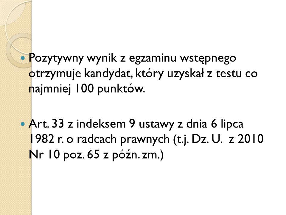 Pozytywny wynik z egzaminu wstępnego otrzymuje kandydat, który uzyskał z testu co najmniej 100 punktów. Art. 33 z indeksem 9 ustawy z dnia 6 lipca 198