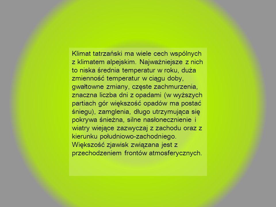 Klimat tatrzański ma wiele cech wspólnych z klimatem alpejskim. Najważniejsze z nich to niska średnia temperatur w roku, duża zmienność temperatur w c