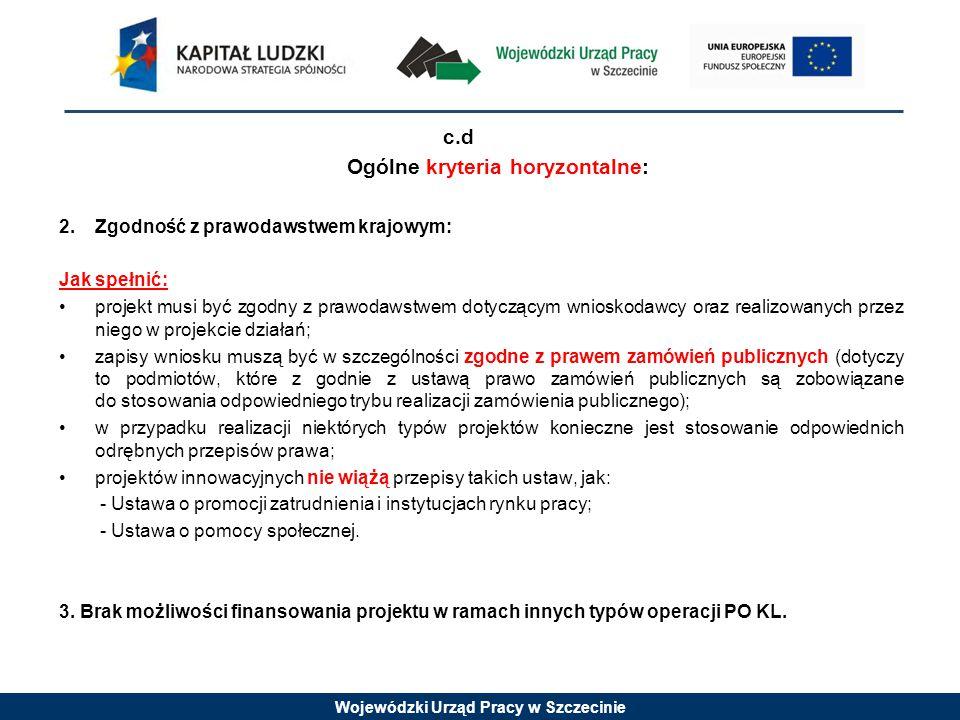 Wojewódzki Urząd Pracy w Szczecinie c.d Ogólne kryteria horyzontalne: 2.Zgodność z prawodawstwem krajowym: Jak spełnić: projekt musi być zgodny z prawodawstwem dotyczącym wnioskodawcy oraz realizowanych przez niego w projekcie działań; zapisy wniosku muszą być w szczególności zgodne z prawem zamówień publicznych (dotyczy to podmiotów, które z godnie z ustawą prawo zamówień publicznych są zobowiązane do stosowania odpowiedniego trybu realizacji zamówienia publicznego); w przypadku realizacji niektórych typów projektów konieczne jest stosowanie odpowiednich odrębnych przepisów prawa; projektów innowacyjnych nie wiążą przepisy takich ustaw, jak: - Ustawa o promocji zatrudnienia i instytucjach rynku pracy; - Ustawa o pomocy społecznej.