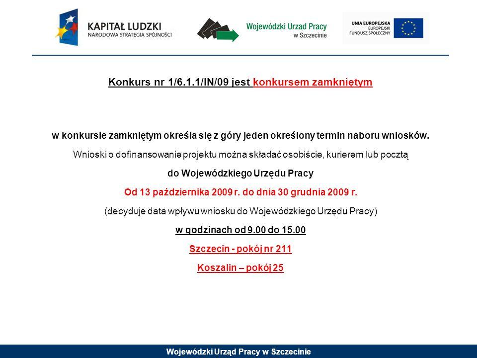 Wojewódzki Urząd Pracy w Szczecinie Konkurs nr 1/6.1.1/IN/09 jest konkursem zamkniętym w konkursie zamkniętym określa się z góry jeden określony termin naboru wniosków.