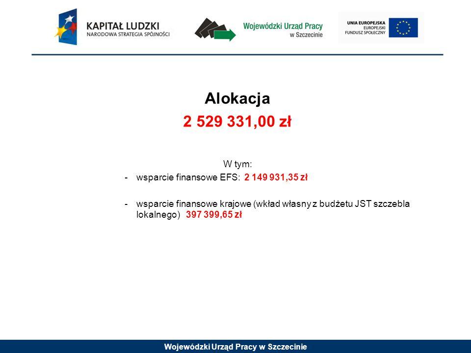 Wojewódzki Urząd Pracy w Szczecinie Alokacja 2 529 331,00 zł W tym: -wsparcie finansowe EFS: 2 149 931,35 zł -wsparcie finansowe krajowe (wkład własny z budżetu JST szczebla lokalnego) 397 399,65 zł