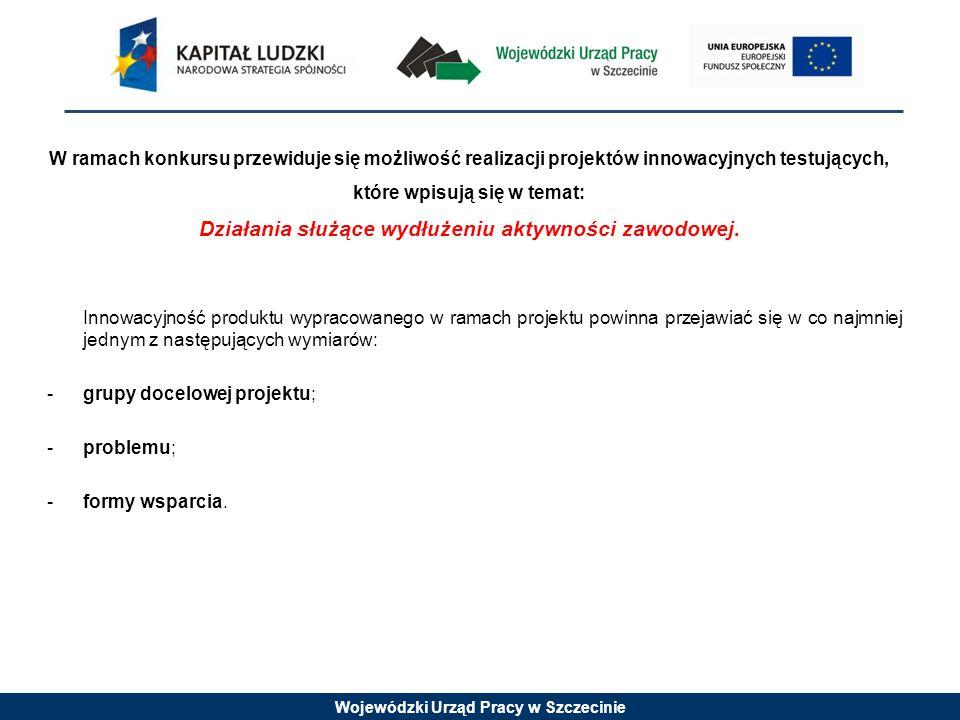 Wojewódzki Urząd Pracy w Szczecinie W ramach konkursu przewiduje się możliwość realizacji projektów innowacyjnych testujących, które wpisują się w temat: Działania służące wydłużeniu aktywności zawodowej.