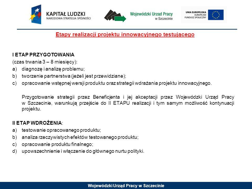 Wojewódzki Urząd Pracy w Szczecinie Etapy realizacji projektu innowacyjnego testującego I ETAP PRZYGOTOWANIA (czas trwania 3 – 8 miesięcy): a)diagnozę i analizę problemu; b)tworzenie partnerstwa (jeżeli jest przewidziane); c)opracowanie wstępnej wersji produktu oraz strategii wdrażania projektu innowacyjnego.