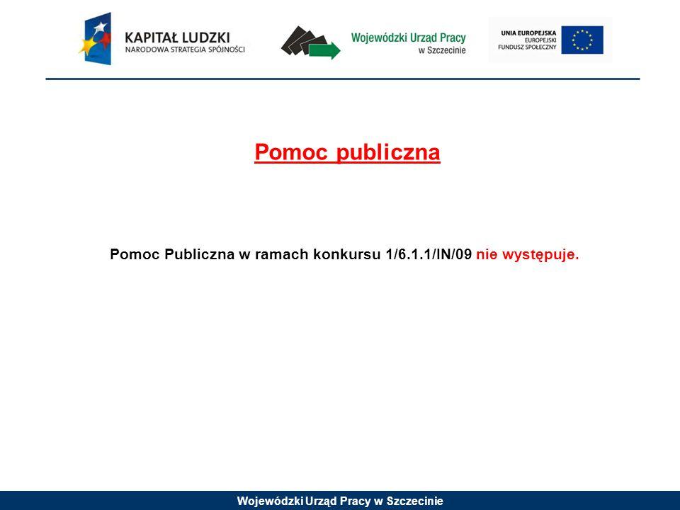 Wojewódzki Urząd Pracy w Szczecinie Pomoc publiczna Pomoc Publiczna w ramach konkursu 1/6.1.1/IN/09 nie występuje.