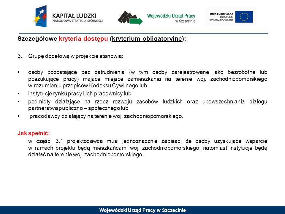 Wojewódzki Urząd Pracy w Szczecinie Szczegółowe kryteria dostępu (kryterium obligatoryjne): 3.Grupę docelową w projekcie stanowią: osoby pozostające bez zatrudnienia (w tym osoby zarejestrowane jako bezrobotne lub poszukujące pracy) mające miejsce zamieszkania na terenie woj.