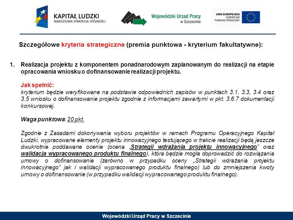 Wojewódzki Urząd Pracy w Szczecinie Szczegółowe kryteria strategiczne (premia punktowa - kryterium fakultatywne): 1.Realizacja projektu z komponentem ponadnarodowym zaplanowanym do realizacji na etapie opracowania wniosku o dofinansowanie realizacji projektu.