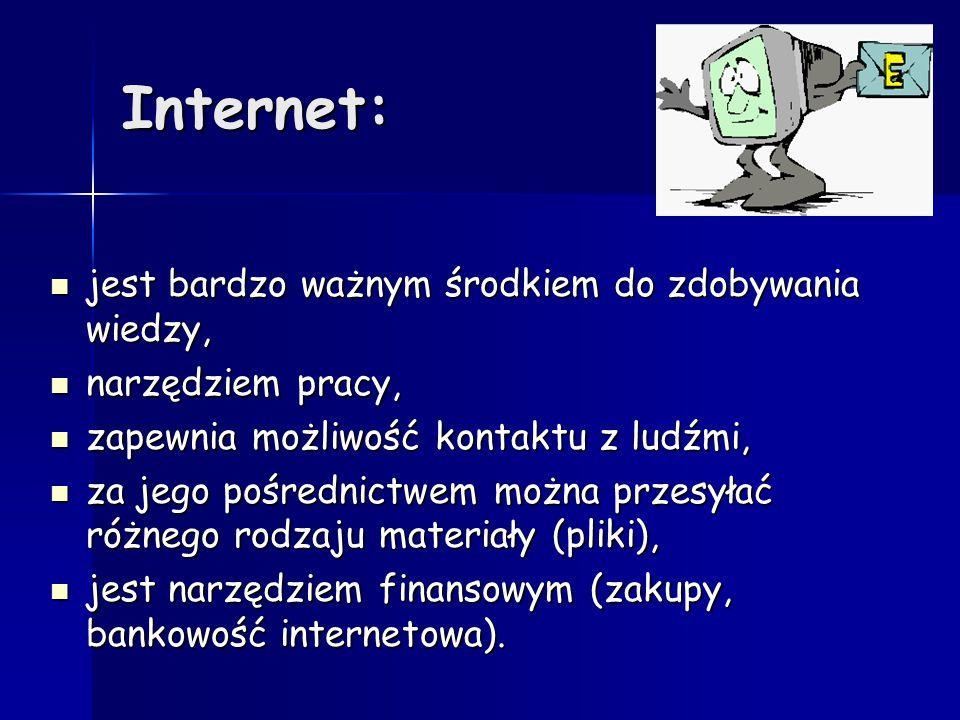 Internet: jest bardzo ważnym środkiem do zdobywania wiedzy, jest bardzo ważnym środkiem do zdobywania wiedzy, narzędziem pracy, narzędziem pracy, zapewnia możliwość kontaktu z ludźmi, zapewnia możliwość kontaktu z ludźmi, za jego pośrednictwem można przesyłać różnego rodzaju materiały (pliki), za jego pośrednictwem można przesyłać różnego rodzaju materiały (pliki), jest narzędziem finansowym (zakupy, bankowość internetowa).