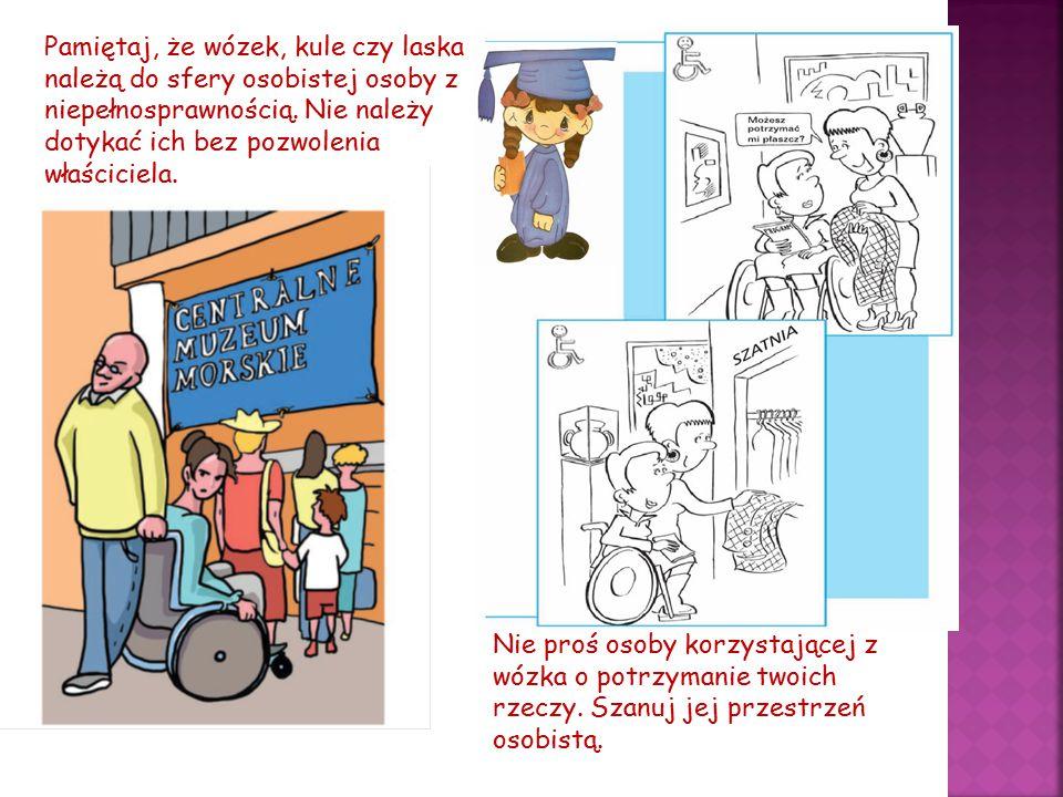 Pamiętaj, że wózek, kule czy laska należą do sfery osobistej osoby z niepełnosprawnością. Nie należy dotykać ich bez pozwolenia właściciela. Nie proś