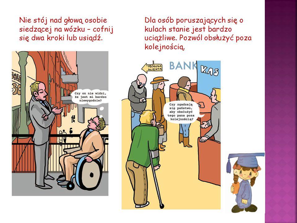 Nie stój nad głową osobie siedzącej na wózku – cofnij się dwa kroki lub usiądź. Dla osób poruszających się o kulach stanie jest bardzo uciążliwe. Pozw