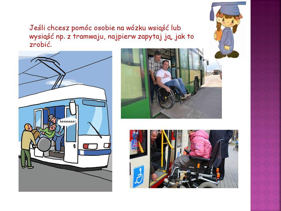 Jeśli chcesz pomóc osobie na wózku wsiąść lub wysiąść np. z tramwaju, najpierw zapytaj ją, jak to zrobić.