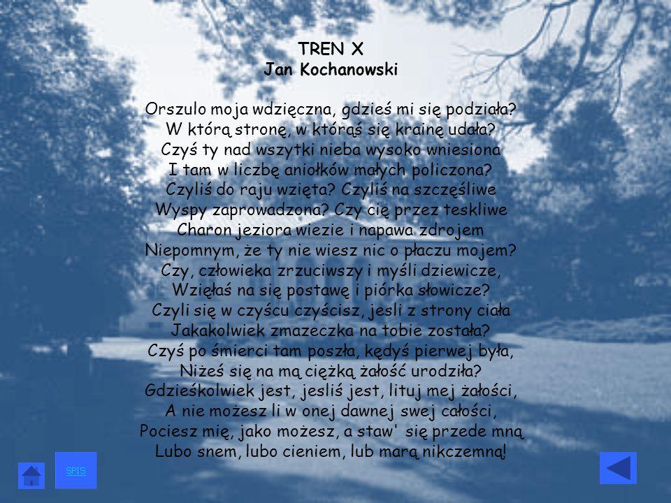 TREN X Jan Kochanowski Orszulo moja wdzięczna, gdzieś mi się podziała? W którą stronę, w którąś się krainę udała? Czyś ty nad wszytki nieba wysoko wni