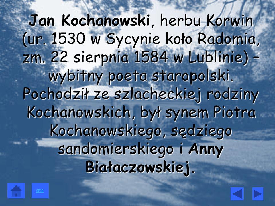 Jan Kochanowski, herbu Korwin (ur. 1530 w Sycynie koło Radomia, zm. 22 sierpnia 1584 w Lublinie) – wybitny poeta staropolski. Pochodził ze szlacheckie