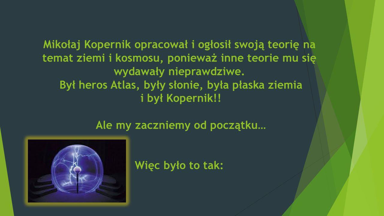 Mikołaj Kopernik opracował i ogłosił swoją teorię na temat ziemi i kosmosu, ponieważ inne teorie mu się wydawały nieprawdziwe.