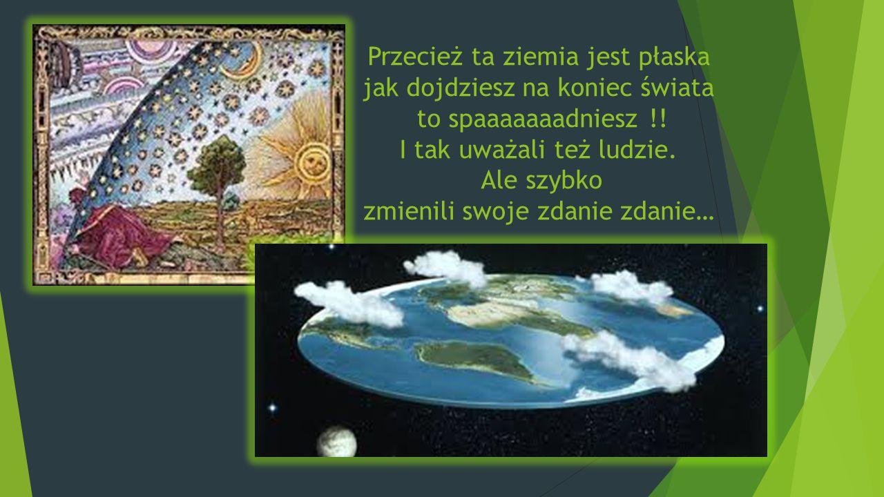 Przecież ta ziemia jest płaska jak dojdziesz na koniec świata to spaaaaaaadniesz !.