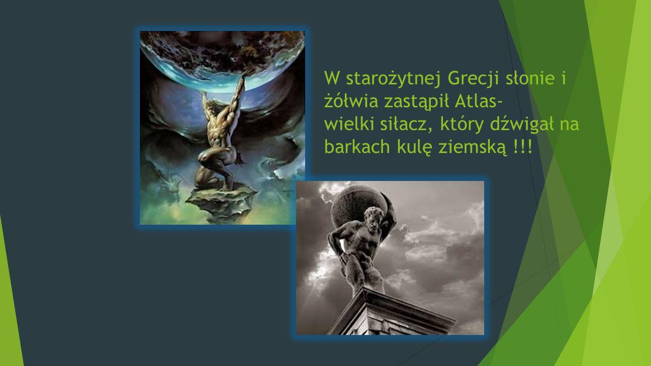 W starożytnej Grecji słonie i żółwia zastąpił Atlas- wielki siłacz, który dźwigał na barkach kulę ziemską !!!