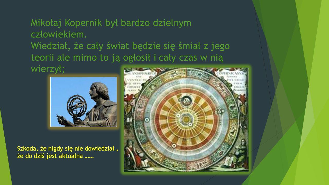 Mikołaj Kopernik był bardzo dzielnym człowiekiem. Wiedział, że cały świat będzie się śmiał z jego teorii ale mimo to ją ogłosił i cały czas w nią wier