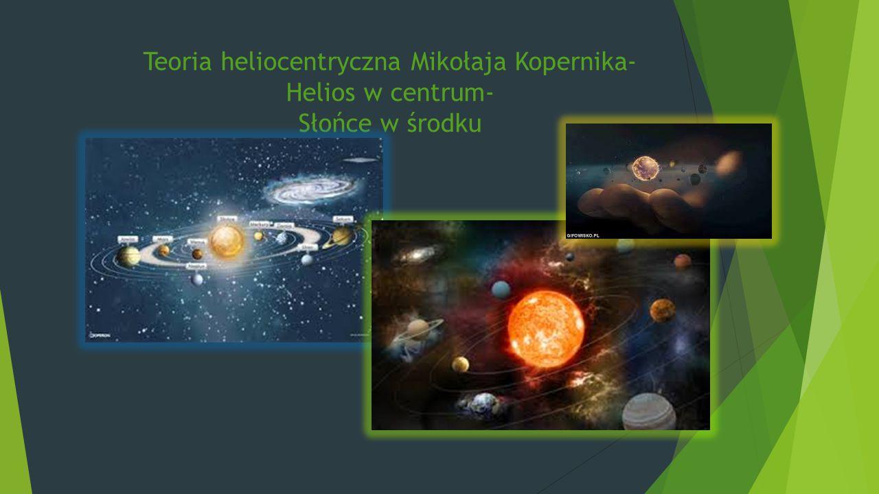 Teoria heliocentryczna Mikołaja Kopernika- Helios w centrum- Słońce w środku