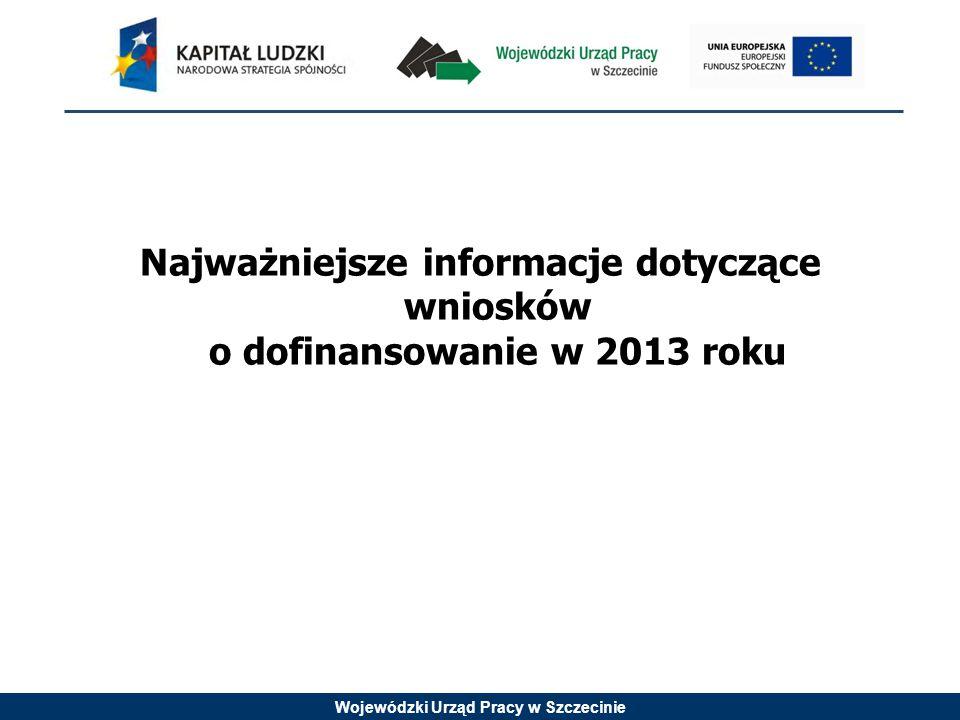 Wojewódzki Urząd Pracy w Szczecinie Najważniejsze informacje dotyczące wniosków o dofinansowanie w 2013 roku
