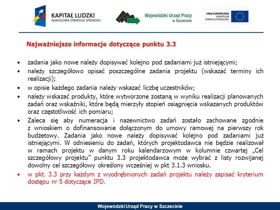 Wojewódzki Urząd Pracy w Szczecinie Najważniejsze informacje dotyczące punktu 3.3 zadania jako nowe należy dopisywać kolejno pod zadaniami już istniejącymi; należy szczegółowo opisać poszczególne zadania projektu (wskazać terminy ich realizacji); w opisie każdego zadania należy wskazać liczbę uczestników; należy wskazać produkty, które wytworzone zostaną w wyniku realizacji planowanych zadań oraz wskaźniki, które będą mierzyły stopień osiągnięcia wskazanych produktów oraz częstotliwość ich pomiaru; Zaleca się aby numeracja i nazewnictwo zadań zostało zachowane zgodnie z wnioskiem o dofinansowanie dołączonym do umowy ramowej na pierwszy rok budżetowy.