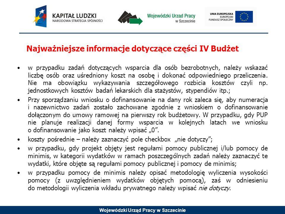 Wojewódzki Urząd Pracy w Szczecinie Najważniejsze informacje dotyczące części IV Budżet w przypadku zadań dotyczących wsparcia dla osób bezrobotnych, należy wskazać liczbę osób oraz uśredniony koszt na osobę i dokonać odpowiedniego przeliczenia.