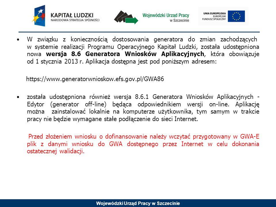 Wojewódzki Urząd Pracy w Szczecinie W związku z koniecznością dostosowania generatora do zmian zachodzących w systemie realizacji Programu Operacyjnego Kapitał Ludzki, została udostępniona nowa wersja 8.6 Generatora Wniosków Aplikacyjnych, która obowiązuje od 1 stycznia 2013 r.
