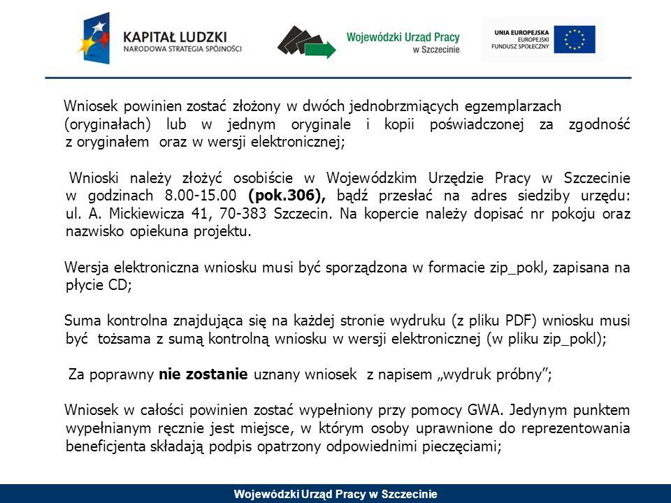 Wojewódzki Urząd Pracy w Szczecinie Wniosek powinien zostać złożony w dwóch jednobrzmiących egzemplarzach (oryginałach) lub w jednym oryginale i kopii poświadczonej za zgodność z oryginałem oraz w wersji elektronicznej; Wnioski należy złożyć osobiście w Wojewódzkim Urzędzie Pracy w Szczecinie w godzinach 8.00-15.00 (pok.306), bądź przesłać na adres siedziby urzędu: ul.