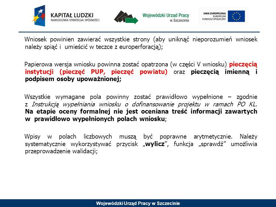 Wojewódzki Urząd Pracy w Szczecinie Wniosek powinien zawierać wszystkie strony (aby uniknąć nieporozumień wniosek należy spiąć i umieścić w teczce z europerforacją); Papierowa wersja wniosku powinna zostać opatrzona (w części V wniosku) pieczęcią instytucji (pieczęć PUP, pieczęć powiatu) oraz pieczęcią imienną i podpisem osoby upoważnionej; Wszystkie wymagane pola powinny zostać prawidłowo wypełnione – zgodnie z Instrukcją wypełniania wniosku o dofinansowanie projektu w ramach PO KL.