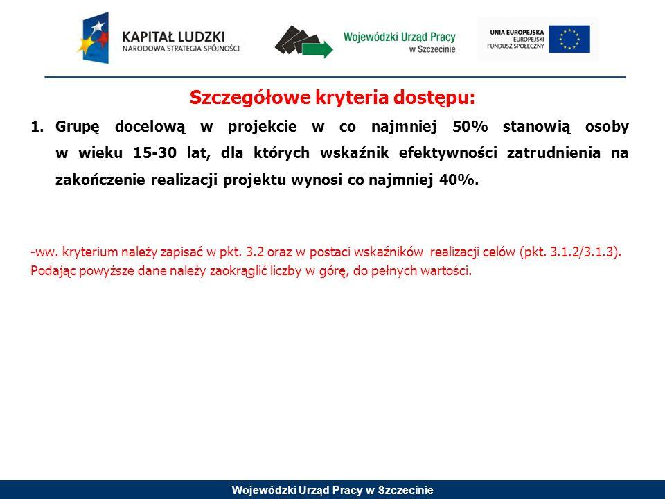 Wojewódzki Urząd Pracy w Szczecinie Szczegółowe kryteria dostępu: 1.Grupę docelową w projekcie w co najmniej 50% stanowią osoby w wieku 15-30 lat, dla których wskaźnik efektywności zatrudnienia na zakończenie realizacji projektu wynosi co najmniej 40%.