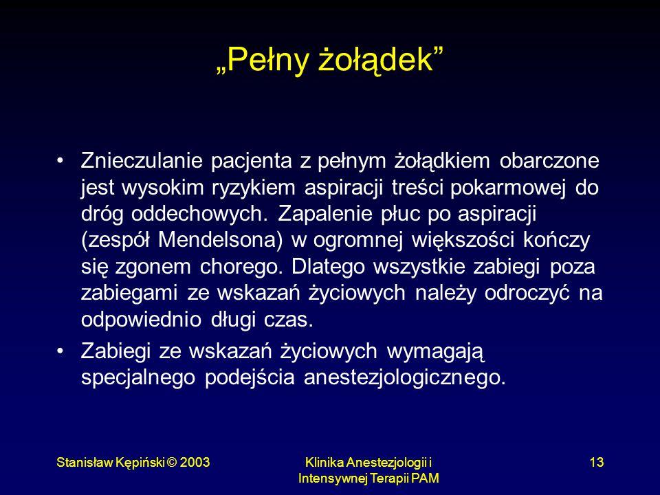 """Stanisław Kępiński © 2003Klinika Anestezjologii i Intensywnej Terapii PAM 13 """"Pełny żołądek"""" Znieczulanie pacjenta z pełnym żołądkiem obarczone jest w"""