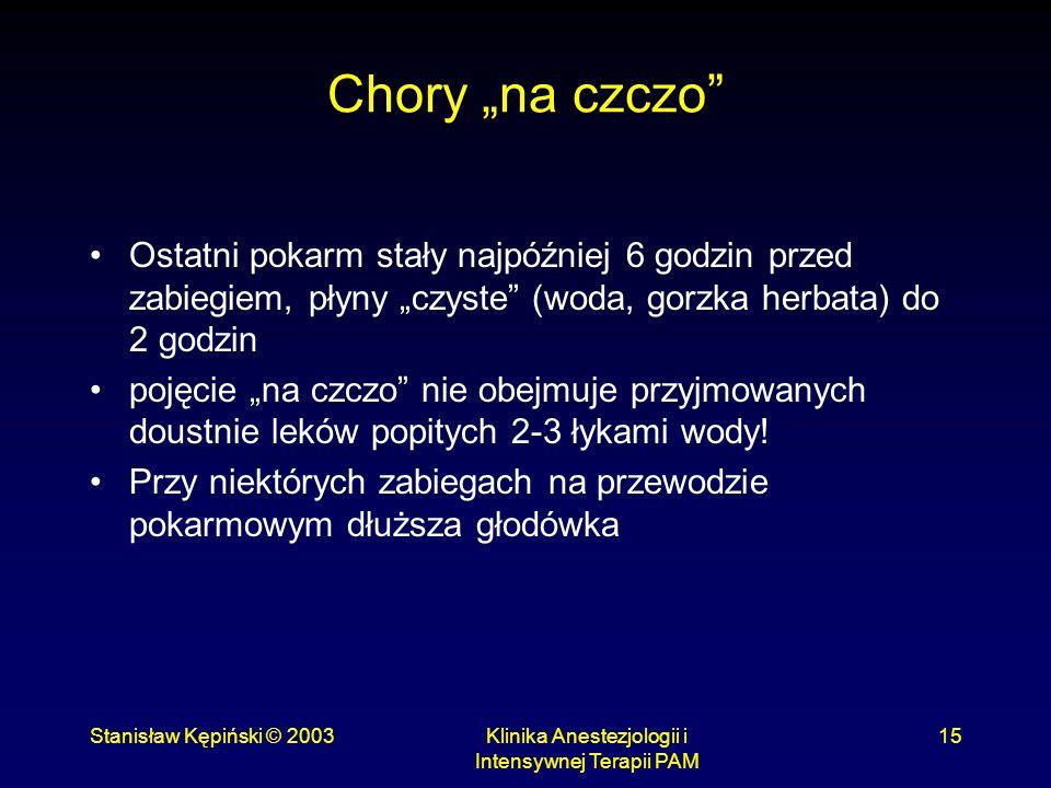 """Stanisław Kępiński © 2003Klinika Anestezjologii i Intensywnej Terapii PAM 15 Chory """"na czczo"""" Ostatni pokarm stały najpóźniej 6 godzin przed zabiegiem"""