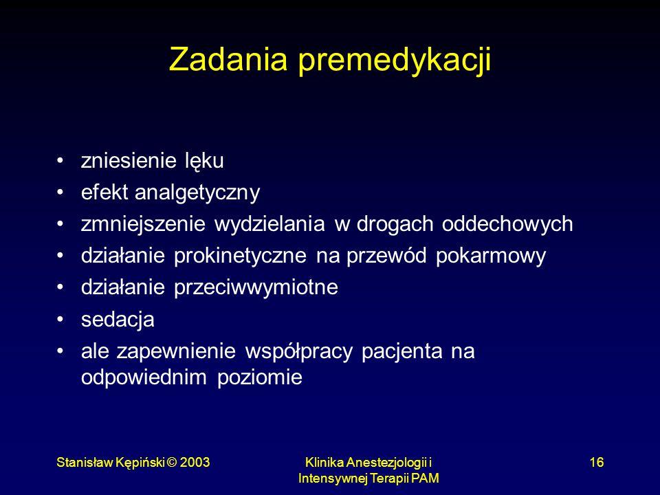 Stanisław Kępiński © 2003Klinika Anestezjologii i Intensywnej Terapii PAM 16 Zadania premedykacji zniesienie lęku efekt analgetyczny zmniejszenie wydz