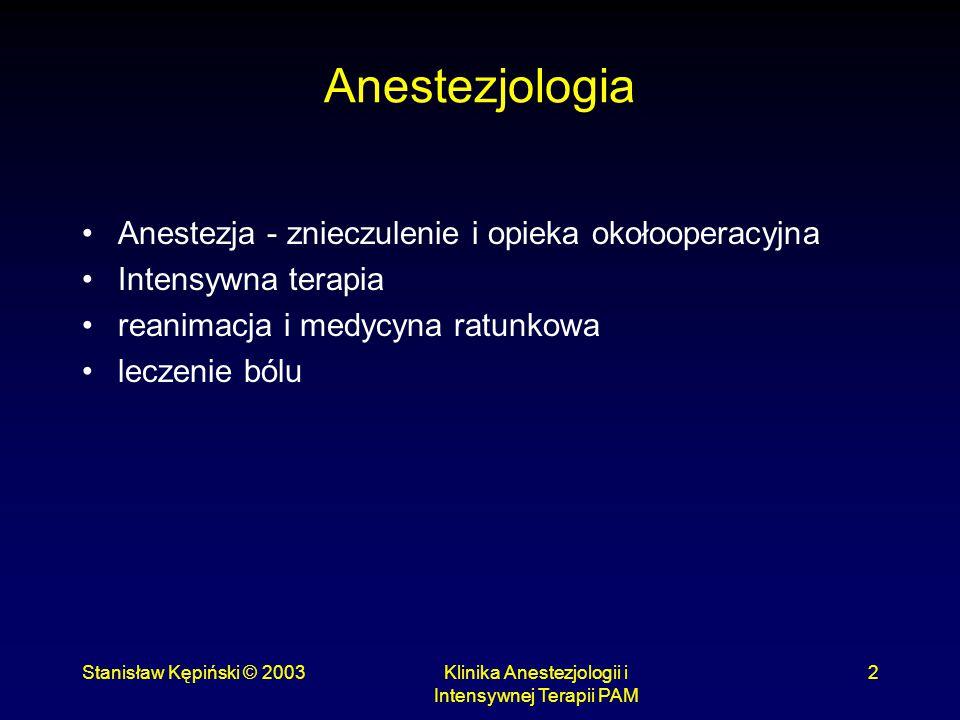 Stanisław Kępiński © 2003Klinika Anestezjologii i Intensywnej Terapii PAM 3 Opieka okołooperacyjna Kwalifikacja i przygotowanie pacjenta do znieczulenia Znieczulenie Opieka pooperacyjna (leczenie bólu, intensywna terapia)