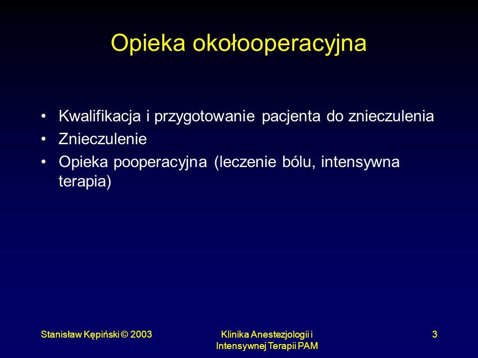 Stanisław Kępiński © 2003Klinika Anestezjologii i Intensywnej Terapii PAM 3 Opieka okołooperacyjna Kwalifikacja i przygotowanie pacjenta do znieczulen