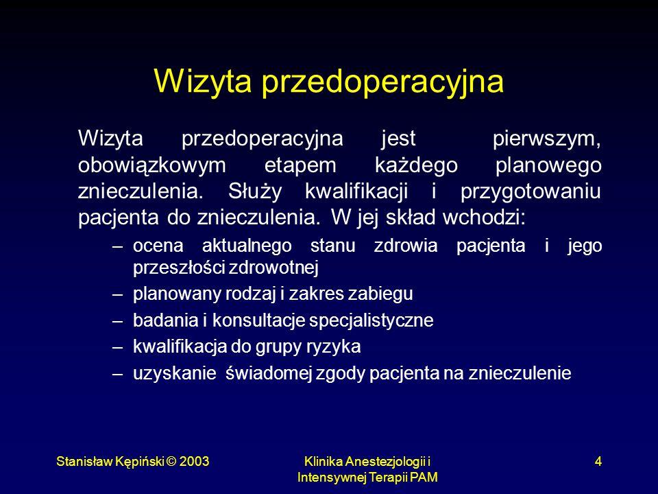 """Stanisław Kępiński © 2003Klinika Anestezjologii i Intensywnej Terapii PAM 15 Chory """"na czczo Ostatni pokarm stały najpóźniej 6 godzin przed zabiegiem, płyny """"czyste (woda, gorzka herbata) do 2 godzin pojęcie """"na czczo nie obejmuje przyjmowanych doustnie leków popitych 2-3 łykami wody."""