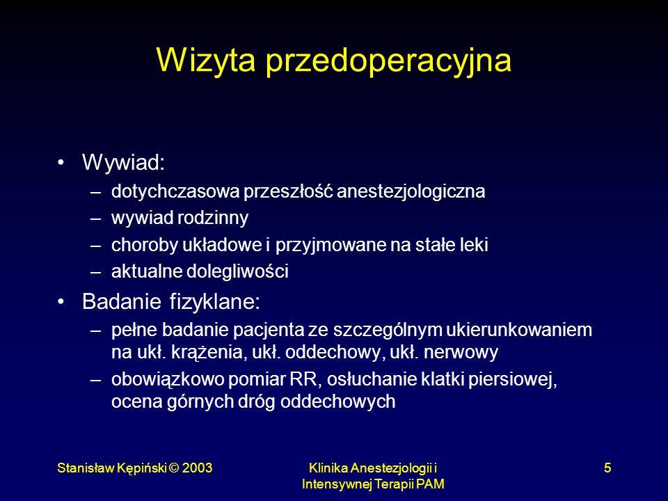 Stanisław Kępiński © 2003Klinika Anestezjologii i Intensywnej Terapii PAM 5 Wizyta przedoperacyjna Wywiad: –dotychczasowa przeszłość anestezjologiczna