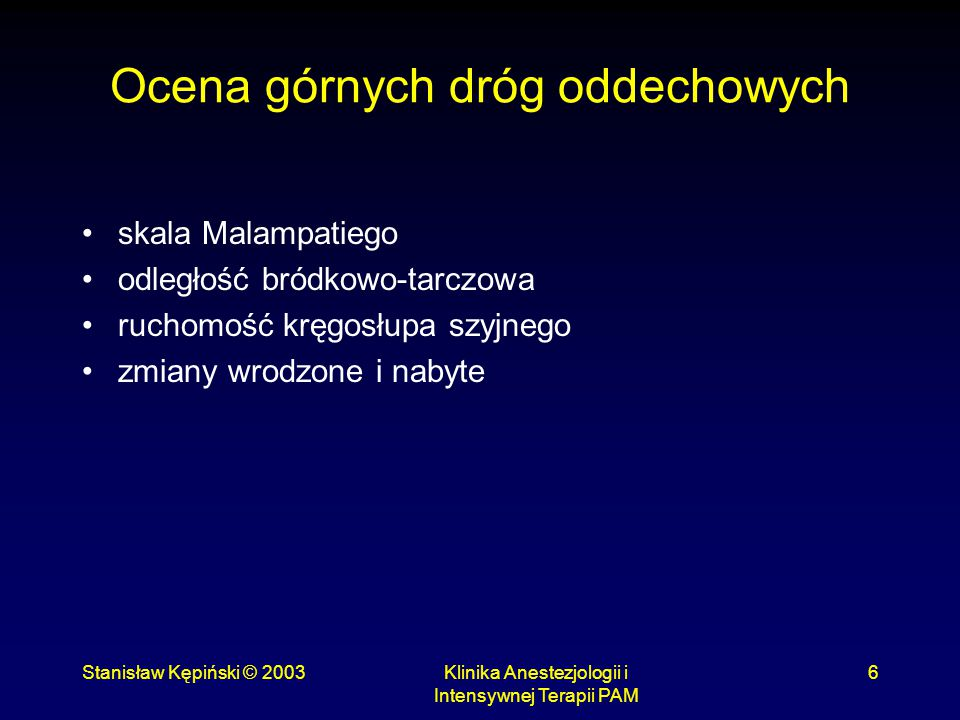Stanisław Kępiński © 2003Klinika Anestezjologii i Intensywnej Terapii PAM 6 Ocena górnych dróg oddechowych skala Malampatiego odległość bródkowo-tarcz