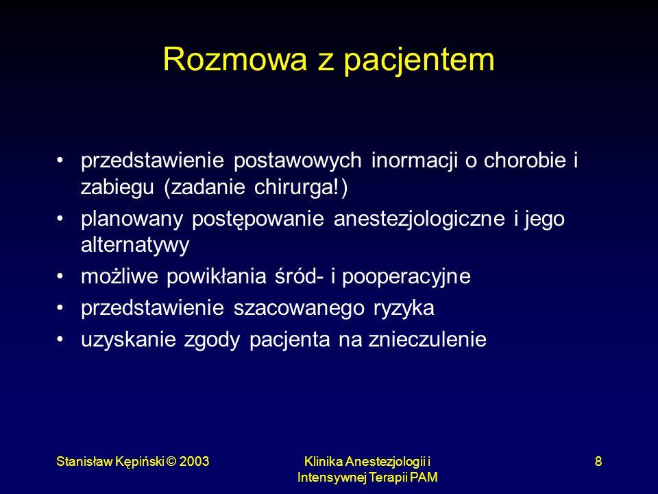 Stanisław Kępiński © 2003Klinika Anestezjologii i Intensywnej Terapii PAM 9 Klasyfikacja ASA ASA I - chory <65 r.ż bez istotnego schorzenia współistniejącego ASA II - współistniejąca łagodna choroba układowa w stanie wyrównania, lub/i wiek >65 lat ASA III - niewyrównana choroba układowa, umożliwiająca samodzielne życie ASA IV - obecna choroba układowa stwarzająca bezpośrednie zagrożenie dla życia ASA V - chory, który prawdopodobnie nie przeżyje 24 godzin, niezależnie od podjętych decyzji o leczeniu operacyjnym E - dodawane przy trybie nagłym