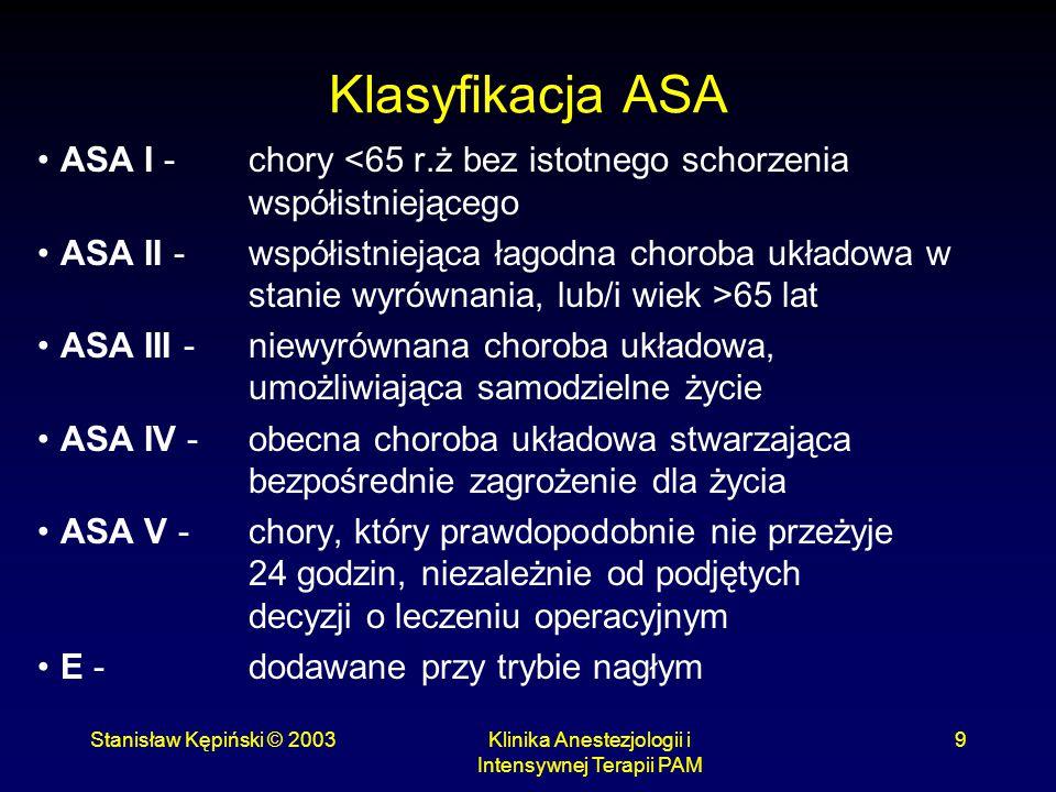 Stanisław Kępiński © 2003Klinika Anestezjologii i Intensywnej Terapii PAM 9 Klasyfikacja ASA ASA I - chory <65 r.ż bez istotnego schorzenia współistni