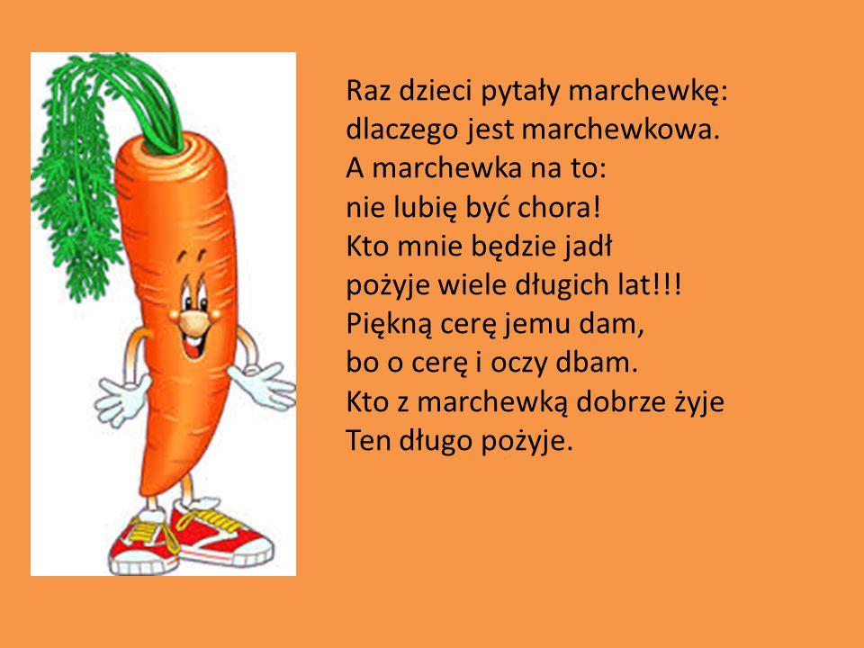 Raz dzieci pytały marchewkę: dlaczego jest marchewkowa. A marchewka na to: nie lubię być chora! Kto mnie będzie jadł pożyje wiele długich lat!!! Piękn